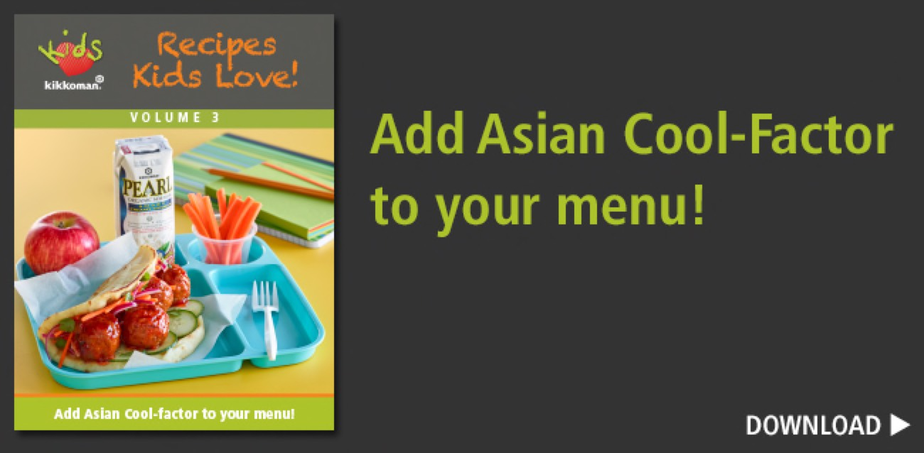 Recipes Kids Love! Volume 3: Add Asian Cool-factor to your menu! > Download